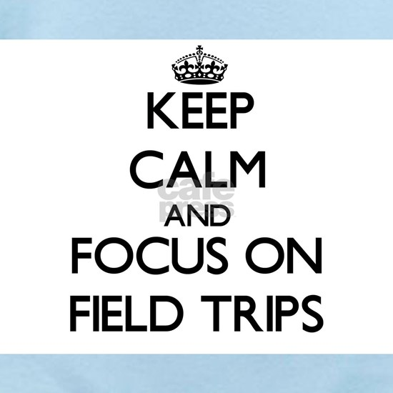 Keep Calm and focus on Field Trips