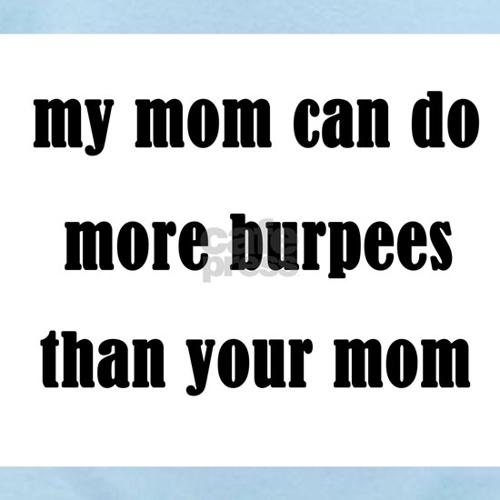 my mom can do more burpees than your mom