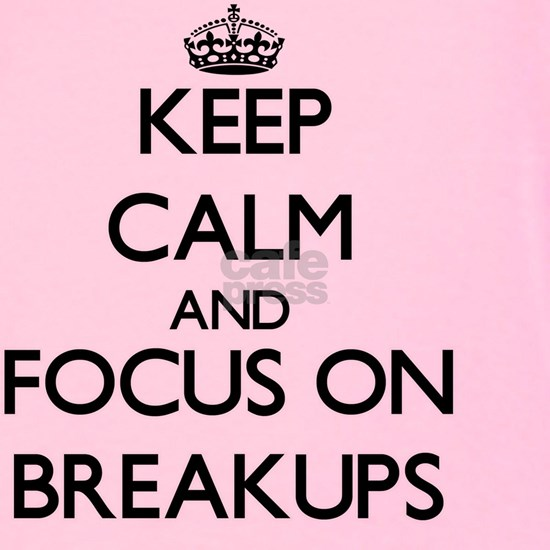 Keep Calm and focus on Breakups