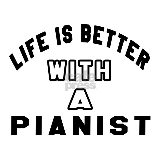 Life Is Better With A Pianist