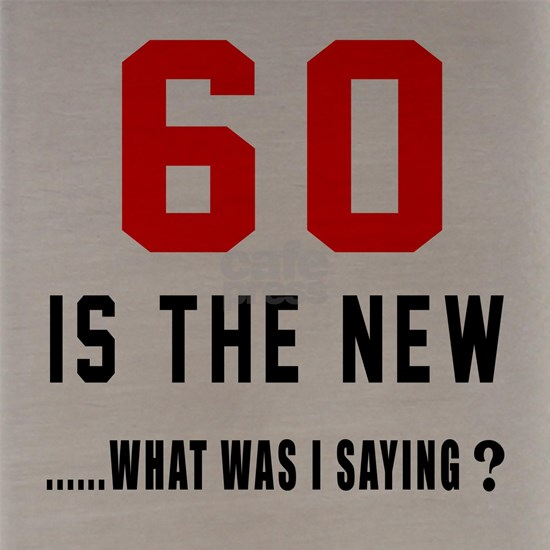 60 Is The New... What Was I Saying ?
