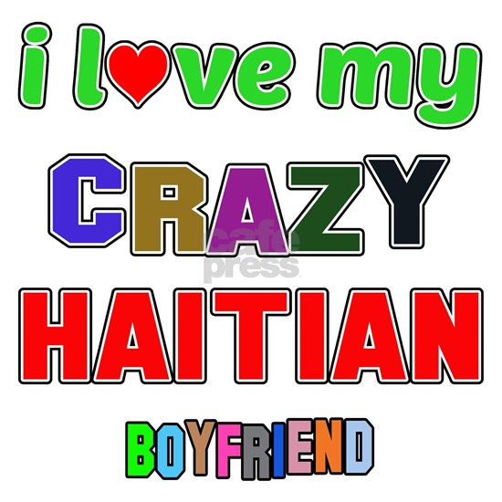 I love my crazy Haitian Boyfriend