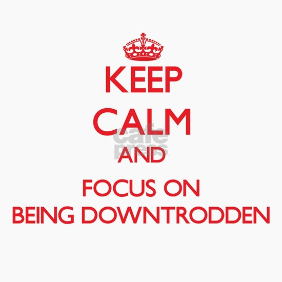 Keep Calm and focus on Being Downtrodden