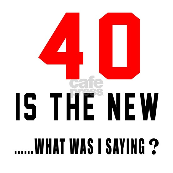 40 Is The New... What Was I Saying ?