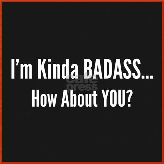 I'm Kinda Badass. How About You?