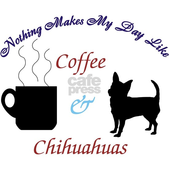 Nothing Makes My Day Like Coffee & Chihuahuas