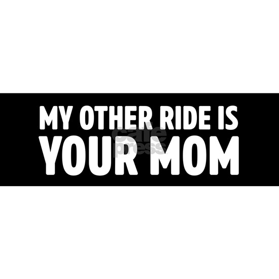 My other ride is your mom
