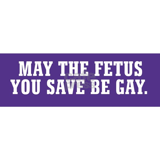 May the Fetus You Save Be Gay