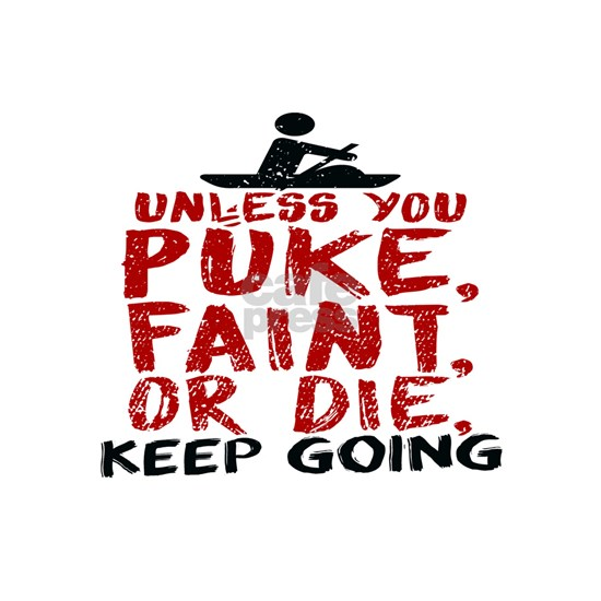Unless You Puke, Faint, Or Die, Keep Going