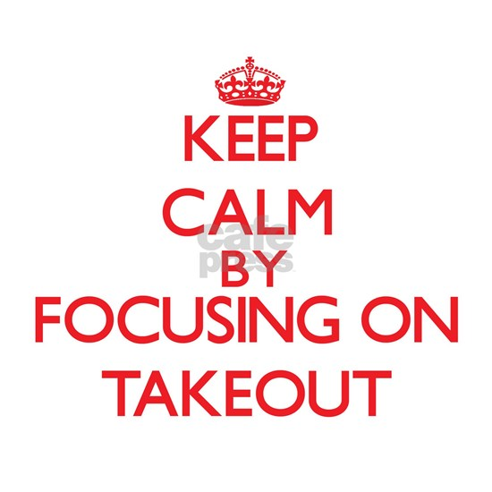 Keep Calm by focusing on Takeout