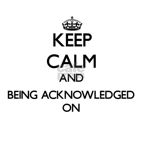 Keep Calm and Being Acknowledged ON