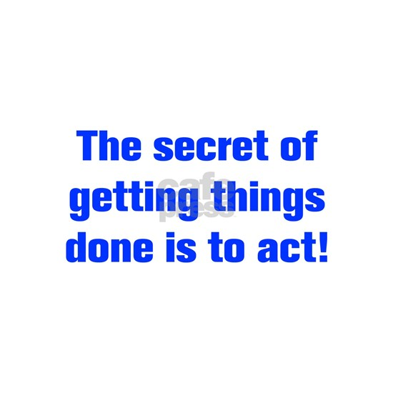 The secret of getting things done is to act