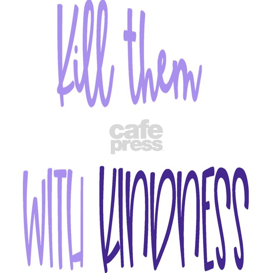 Kindness Kill Them With Kindness