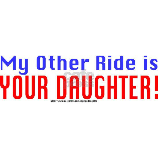 My Other Ride is YOUR DAUGHTER