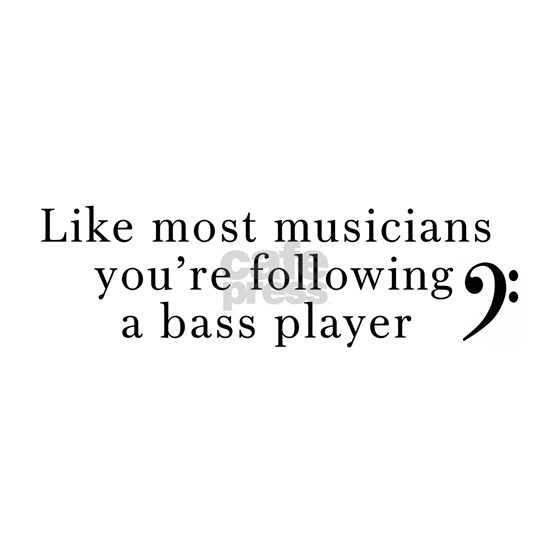 You're following a Bass Player
