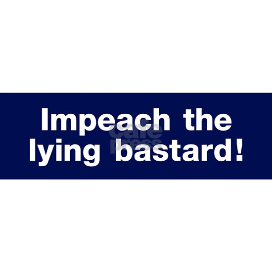 Impeach the lying bastard