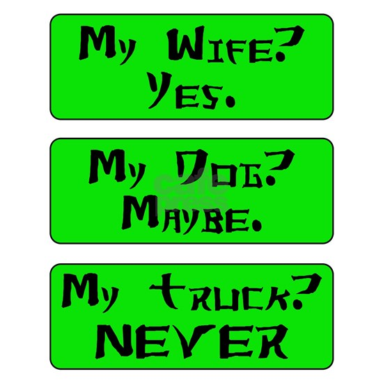 My wife Yes My dog Maybe My truck Never
