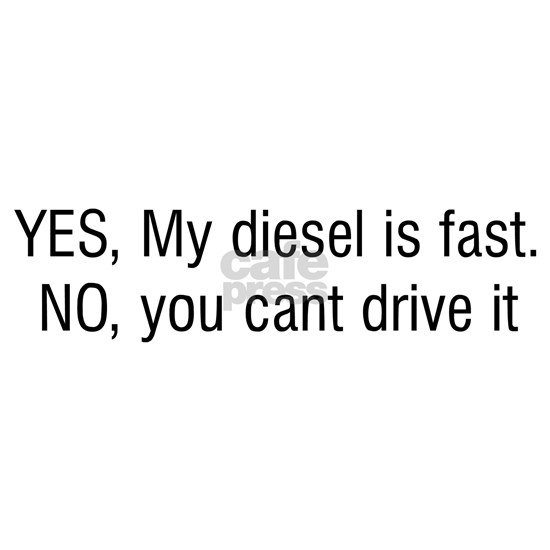YES My diesel is fast NO you cant drive it