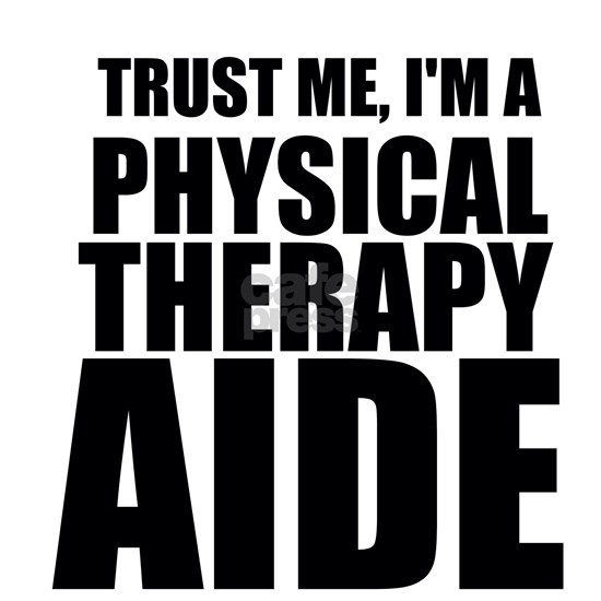 Trust Me, Im A Physical Therapy Aide