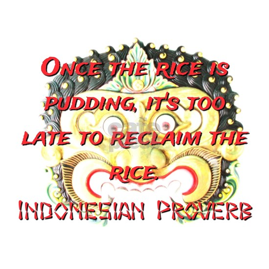 Once The Rice Is Pudding - Indonesian Proverb