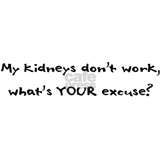 My kidneys dont work, whats YOUR excuse?