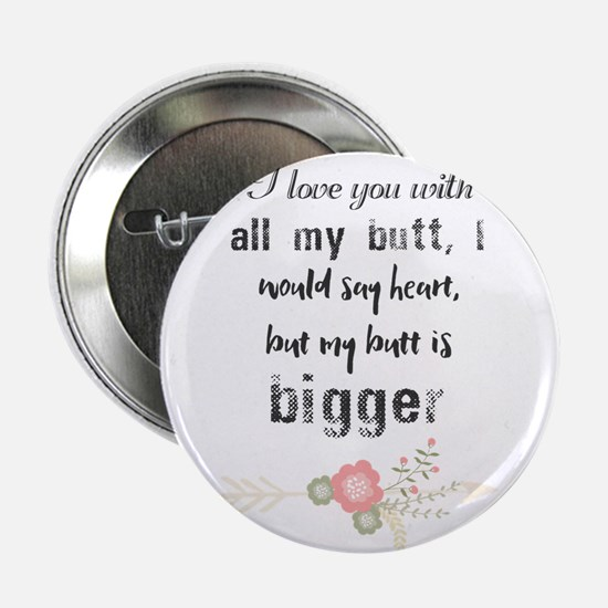 """I love you with all my butt, I would 2.25"""" Button"""