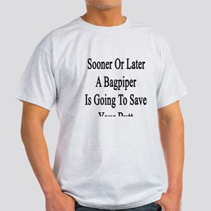 Sooner Or Later A Bagpiper Is Going  Light T-Shirt