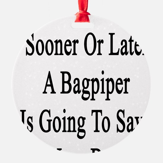 Sooner Or Later A Bagpiper Is Going Ornament