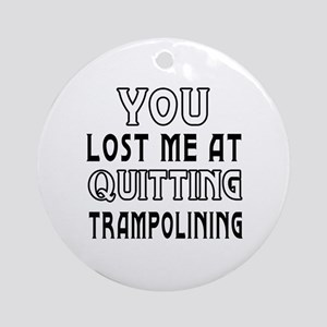 You Lost Me At Quitting Trampolining Ornament (Rou