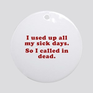 I Used Up All My Sick Days. Ornament (Round)