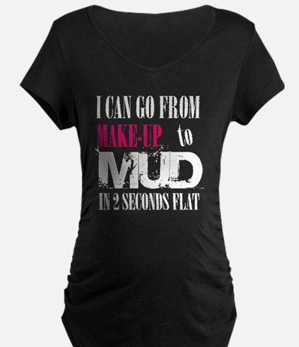I can go from make up to mud Maternity T-Shirt