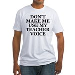 Don't Make Me Use My Teacher Voice Fitted T-Shirt