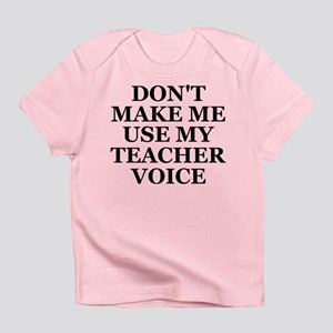 Don't Make Me Use My Teacher Voice Infant T-Shirt