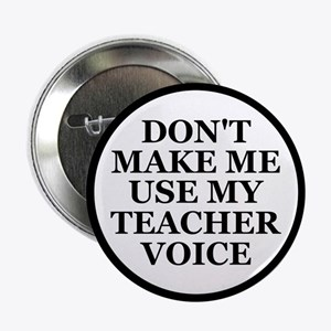 "Don't Make Me Use My Teacher Voice 2.25"" Button"