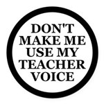 Don't Make Me Use My Teacher Voice Round Car Magne
