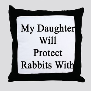 My Daughter Will Protect Rabbits With Throw Pillow