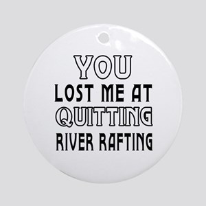You Lost Me At Quitting River Rafting Ornament (Ro