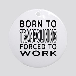 Born To Trampolining Forced To Work Ornament (Roun