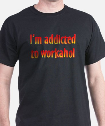 Addicted to Workahol T-Shirt