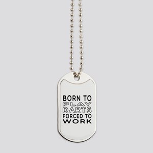 Born To Play Darts Forced To Work Dog Tags