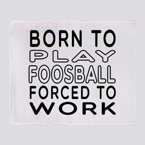 Born To Play Foosball Forced To Work Throw Blanket