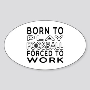 Born To Play Foosball Forced To Work Sticker (Oval