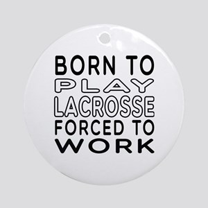 Born To Play Lacrosse Forced To Work Ornament (Rou