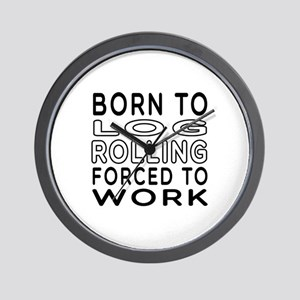 Born To Log Rolling Forced To Work Wall Clock