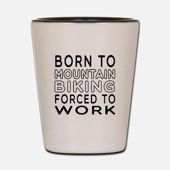 Born To Mountain Biking Forced To Work Shot Glass