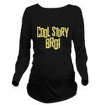Cool Story Bro Long Sleeve Maternity T-Shirt