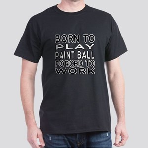 Born To Play Paint Ball Forced To Work Dark T-Shir