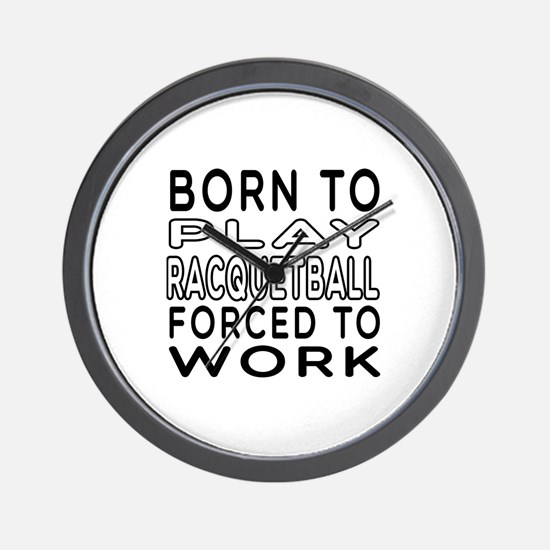 Born To Play Racquetball Forced To Work Wall Clock