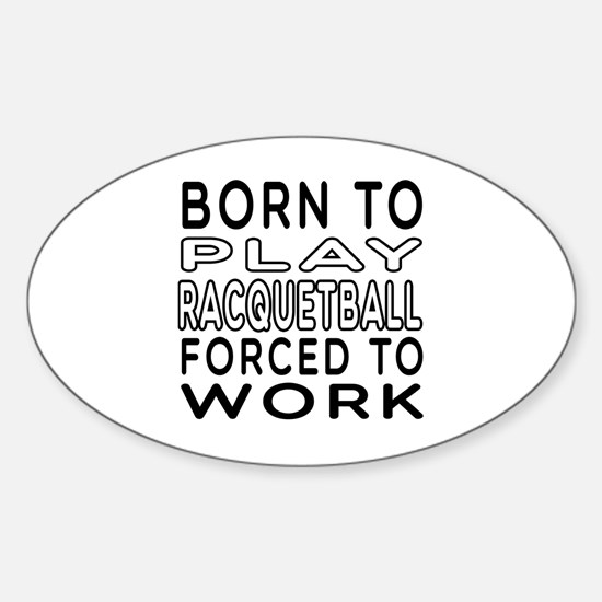 Born To Play Racquetball Forced To Work Decal