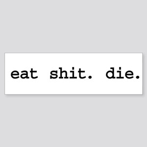 eat shit. die. Bumper Sticker